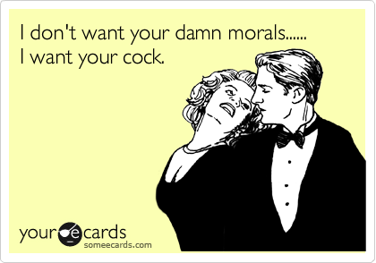 I don't want your damn morals...... I want your cock.