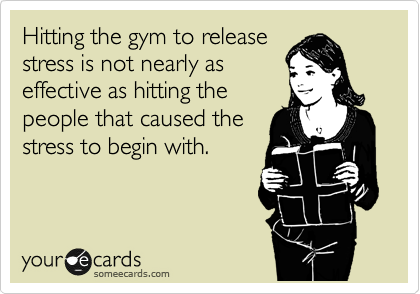 Hitting the gym to release  stress is not nearly as  effective as hitting the  people that caused the  stress to begin with.