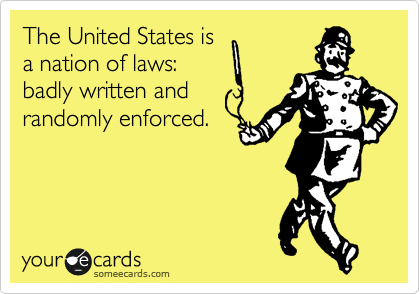The United States is a nation of laws: badly written and randomly enforced.