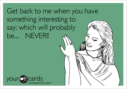 Get back to me when you have something interesting to say; which will probably be....   NEVER!!