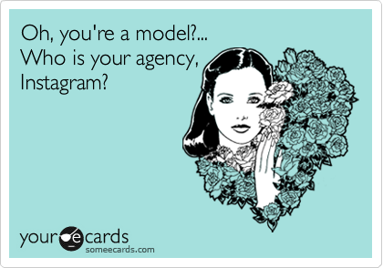 Oh, you're a model?...   Who is your agency,  Instagram?