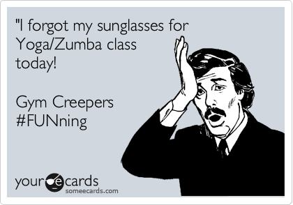 """""""I forgot my sunglasses for Yoga/Zumba class today!  Gym Creepers %23FUNning"""