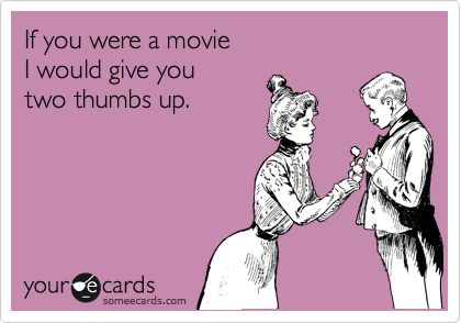 If you were a movie I would give you two thumbs up.