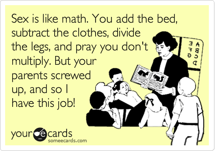 Sex is like math. You add the bed, subtract the clothes, divide the legs, and pray you don't multiply. But your parents screwed up, and so I have this job!