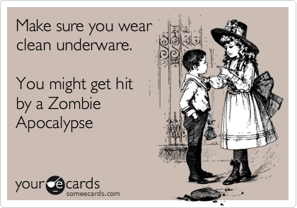 Make sure you wear clean underware.  You might get hit by a Zombie Apocalypse