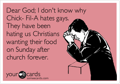 Dear God; I don't know why Chick- Fil-A hates gays. They have been hating us Christians wanting their food on Sunday after church forever.