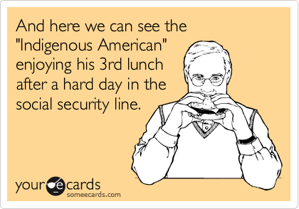 """And here we can see the """"Indigenous American"""" enjoying his 3rd lunch after a hard day in the social security line."""