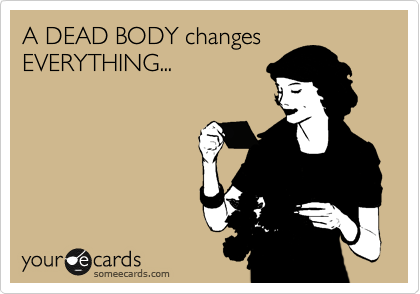 A DEAD BODY changes EVERYTHING...