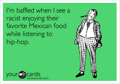 I'm baffled when I see a racist enjoying their favorite Mexican food while listening to hip-hop.