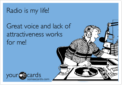 Radio is my life!  Great voice and lack of attractiveness works for me!