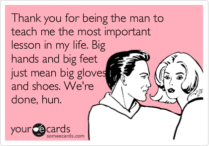 Thank you for being the man to teach me the most important lesson in my life. Big hands and big feet just mean big gloves and shoes. We're done, hun.