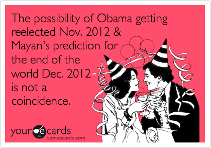 The possibility of Obama getting reelected Nov. 2012 & Mayan's prediction for the end of the world Dec. 2012 is not a coincidence.