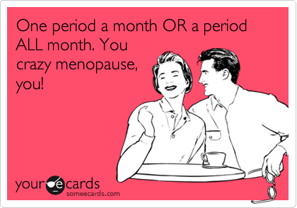 One period a month OR a period ALL month. You crazy menopause, you!