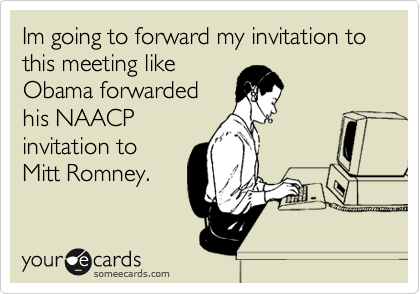 Im going to forward my invitation to this meeting like Obama forwarded his NAACP invitation to Mitt Romney.