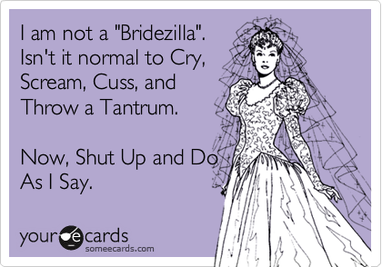 "I am not a ""Bridezilla"". Isn't it normal to Cry, Scream, Cuss, and Throw a Tantrum.  Now, Shut Up and Do As I Say."