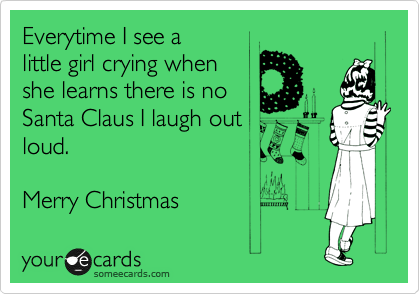 Everytime I see a little girl crying when she learns there is no Santa Claus I laugh out loud.  Merry Christmas