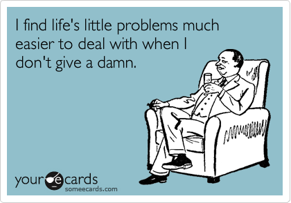 I find life's little problems much  easier to deal with when I  don't give a damn.