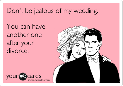 Don't be jealous of my wedding.  You can have another one after your divorce.