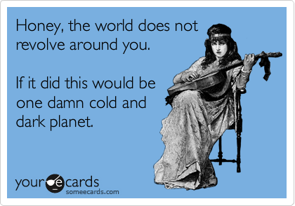 Honey, the world does not  revolve around you.    If it did this would be one damn cold and dark planet.