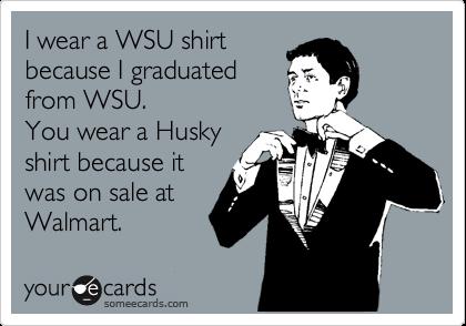 I wear a WSU shirt because I graduated from WSU. You wear a Husky shirt because it was on sale at Walmart.