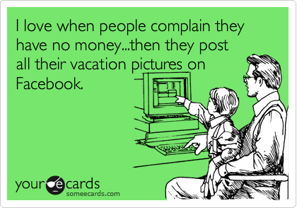 I love when people complain they have no money...then they post all their vacation pictures on Facebook.