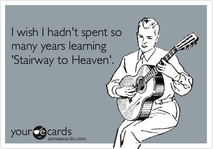 I wish I hadn't spent somany years learning'Stairway to Heaven'.