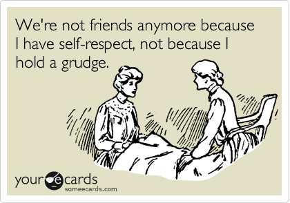 We're not friends anymore because I have self-respect, not because I hold a grudge.