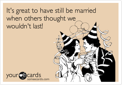 It's great to have still be married when others thought we wouldn't last!