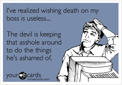 I've realized wishing death on my boss is useless....  The devil is keeping  that asshole around  to do the things  he's ashamed of.