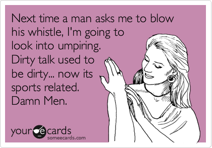 Next time a man asks me to blow his whistle, I'm going to look into umpiring. Dirty talk used to be dirty... now its sports related.  Damn Men.