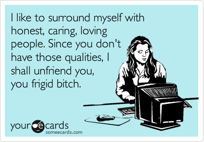 I like to surround myself with honest, caring, loving people. Since you don't have those qualities, I shall unfriend you, you frigid bitch.