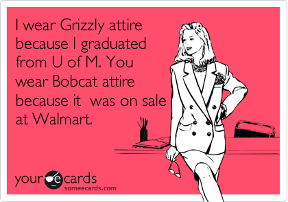 I wear Grizzly attire because I graduated from U of M. You wear Bobcat attire because it  was on sale at Walmart.