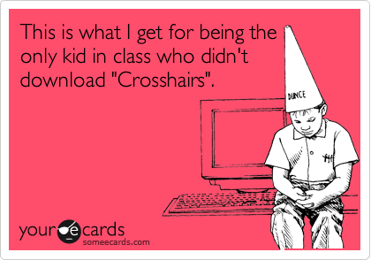 "This is what I get for being the only kid in class who didn't download ""Crosshairs""."
