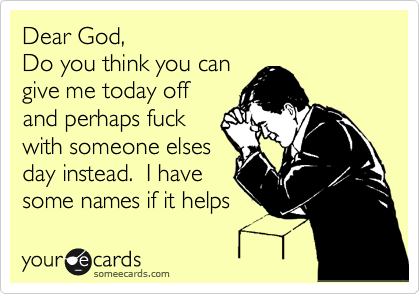 Dear God, Do you think you can give me today off and perhaps fuck with someone elses day instead.  I have some names if it helps