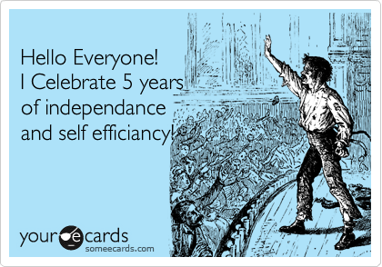 Hello Everyone! I Celebrate 5 years of independance  and self efficiancy!