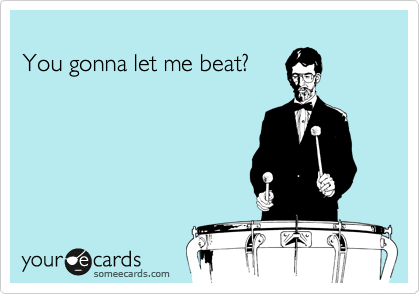 You gonna let me beat?