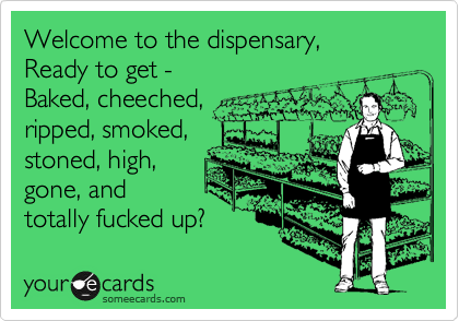 Welcome to the dispensary, Ready to get - Baked, cheeched, ripped, smoked,  stoned, high,  gone, and totally fucked up?