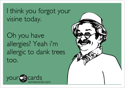 I think you forgot your visine today.   Oh you have allergies? Yeah i'm allergic to dank trees too.