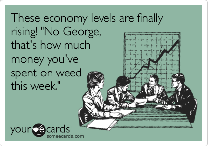 "These economy levels are finally rising! ""No George,  that's how much  money you've spent on weed this week."""