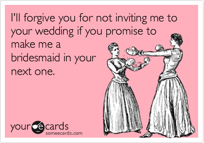 I'll forgive you for not inviting me to your wedding if you promise to make me a bridesmaid in your next one.