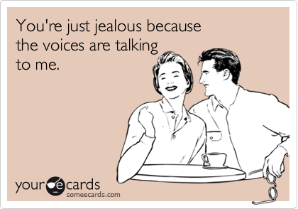 You're just jealous because the voices are talking  to me.