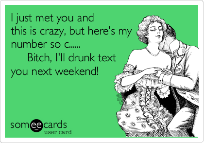 I just met you and this is crazy, but here's my number so c......      Bitch, I'll drunk text  you next weekend!