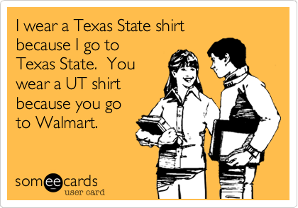 I wear a Texas State shirt                        because I go to          Texas State.  You wear a UT shirt because you go to Walmart.