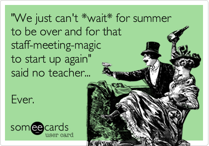 """We just can't *wait* for summer to be over and for that staff-meeting-magic to start up again"" said no teacher...  Ever."