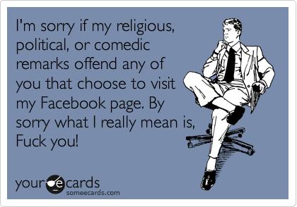 I'm sorry if my religious, political, or comedic remarks offend any of you that choose to visit  my Facebook page. By sorry what I really mean is, Fuck you!