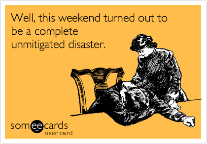 Well, this weekend turned out to be a complete unmitigated disaster.