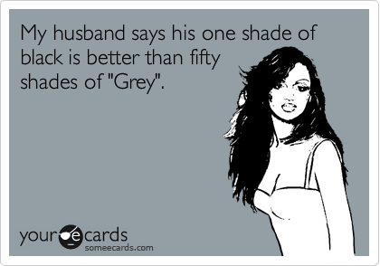 "My husband says his one shade of black is better than fifty shades of ""Grey""."