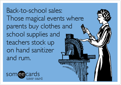 Back-to-school sales:  Those magical events where parents buy clothes and school supplies and teachers stock up on hand sanitizer and rum.