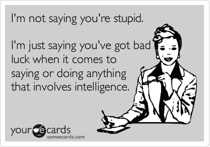 I'm not saying you're stupid.  I'm just saying you've got bad luck when it comes to saying or doing anything  that involves intelligence.