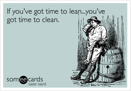 If you've got time to lean...you've got time to clean.